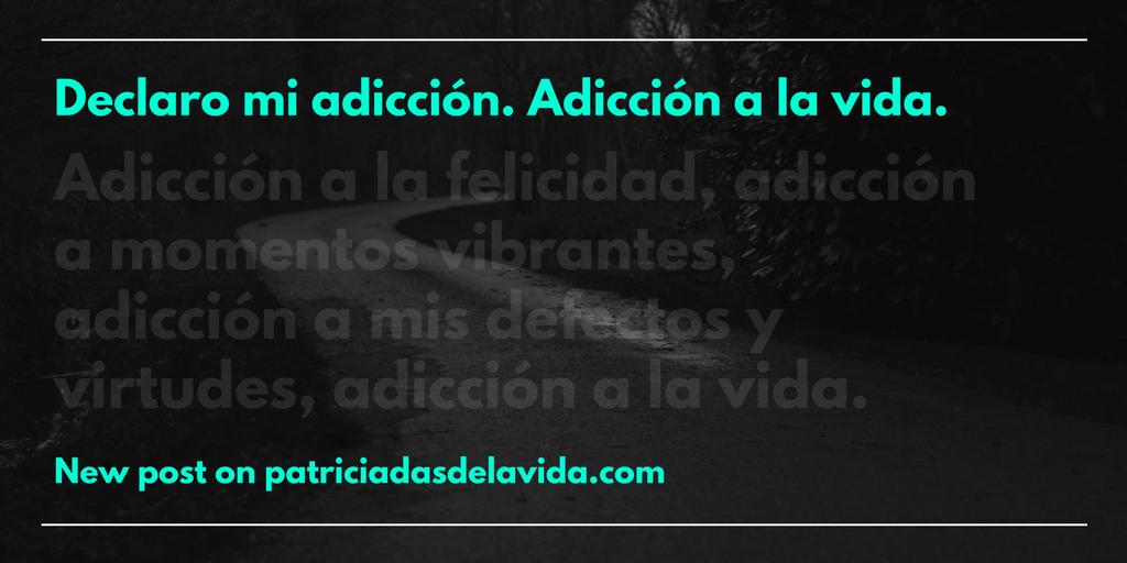 declaro mi adiccion,adiccion a la vida-patriciadasdelavida